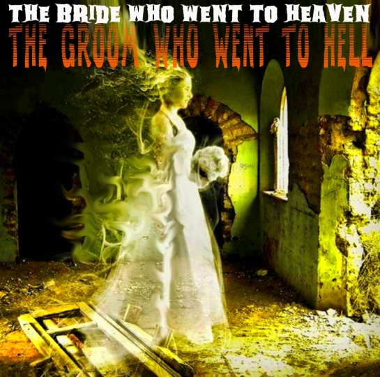 The bride who went to heaven; the groom who went to hell
